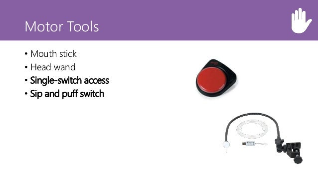 Motor Tools • Mouth stick • Head wand • Single-switch access • Sip and puff switch • Oversized trackball mouse • Adaptive ...