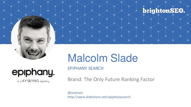 Malcolm Slade EPIPHANY SEARCH Brand: The Only Future Ranking Factor @seomalc http://www.slideshare.net/epiphanysearch