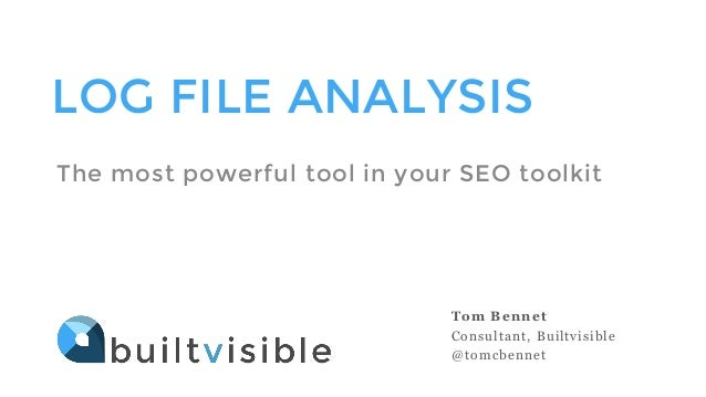 LOG FILE ANALYSIS  The most powerful tool in your SEO toolkit  Tom Bennet  Consultant, Builtvisible  @tomcbennet