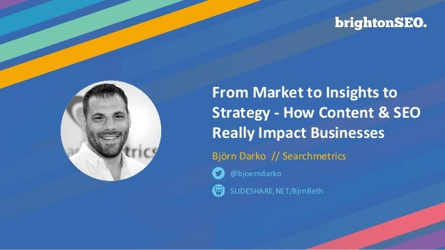 From Market to Insights to Strategy - How Content & SEO Really Impact Businesses Björn Darko // Searchmetrics SLIDESHARE.N...
