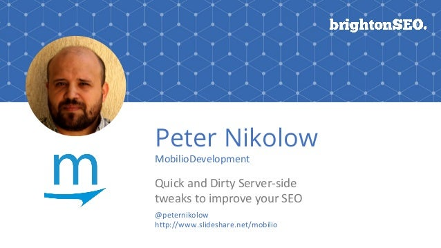 Peter Nikolow MobilioDevelopment Quick and Dirty Server-side tweaks to improve your SEO @peternikolow http://www.slideshar...