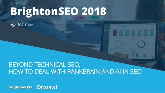 BEYOND TECHNICAL SEO, HOW TO DEAL WITH RANKBRAIN AND AI IN SEO @OnCrawl BrightonSEO 2018