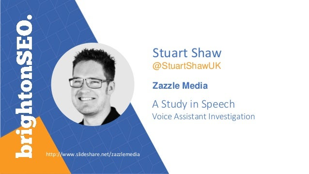 Stuart Shaw @StuartShawUK Zazzle Media A Study in Speech Voice Assistant Investigation http://www.slideshare.net/zazzlemed...