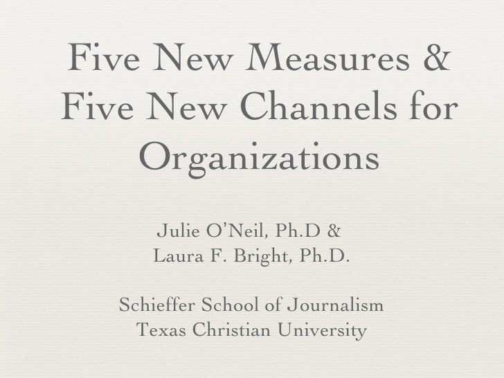 Five New Measures &Five New Channels for    Organizations      Julie O'Neil, Ph.D &      Laura F. Bright, Ph.D.   Schieffe...