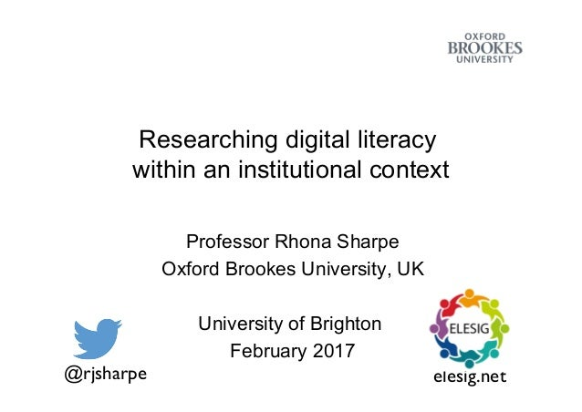 Researching digital literacy within an institutional context Professor Rhona Sharpe Oxford Brookes University, UK Universi...