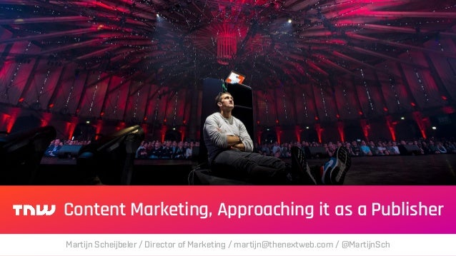 Content Marketing, Approaching it as a Publisher Martijn Scheijbeler / Director of Marketing / martijn@thenextweb.com / @M...