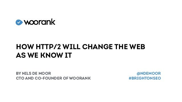 How HTTP/2 will change the web as we know it by Nils de Moor CTO and CO-founder of woorank @NDEMOOR #brightonSEO