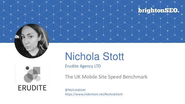 Nichola Stott Erudite Agency LTD The UK Mobile Site Speed Benchmark Logo here @NicholaStott https://www.slideshare.net/Nic...