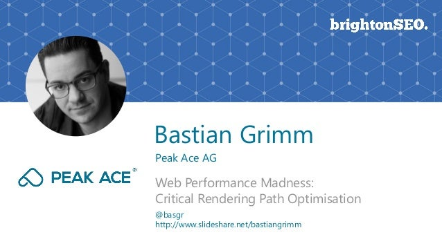 Bastian Grimm Peak Ace AG Web Performance Madness: Critical Rendering Path Optimisation @basgr http://www.slideshare.net/b...