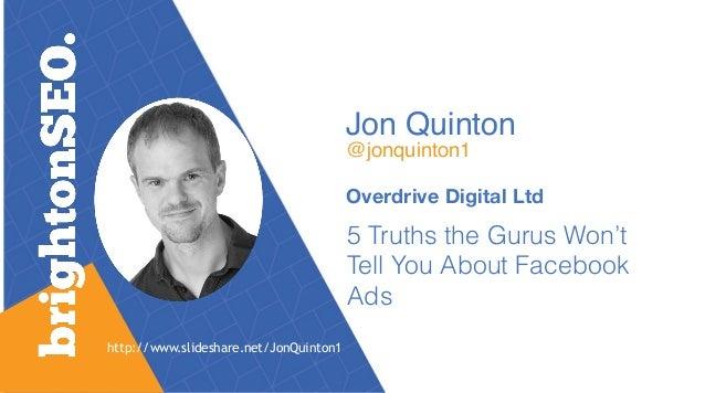 Jon Quinton @jonquinton1 Overdrive Digital Ltd 5 Truths the Gurus Won't Tell You About Facebook Ads http://www.slideshare...
