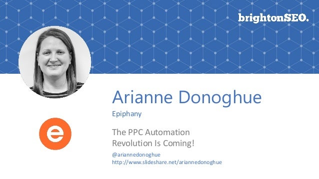 Arianne Donoghue Epiphany The PPC Automation Revolution Is Coming! @ariannedonoghue http://www.slideshare.net/ariannedonog...