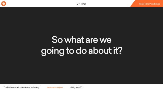 The PPC Automation Revolution Is Coming - Arianne Donoghue - BrightonSEO April 2018 Slide 2