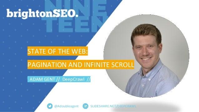 SLIDESHARE.NET/DEEPCRAWL STATE OF THE WEB: PAGINATION AND INFINITE SCROLL ADAM GENT // DeepCrawl // @Adoubleagent