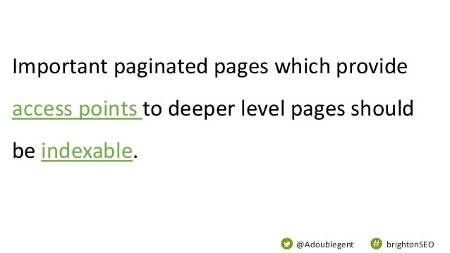 @Adoublegent brightonSEO Important paginated pages which provide access points to deeper level pages should be indexable.