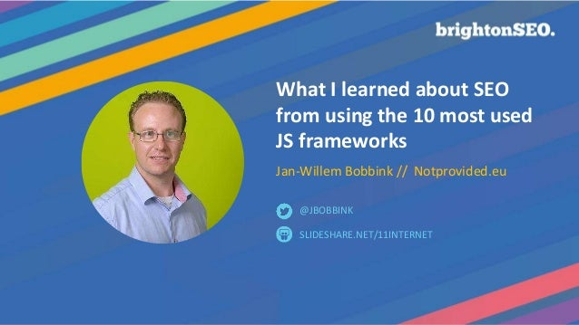 What I learned about SEO from using the 10 most used JS frameworks Jan-Willem Bobbink // Notprovided.eu SLIDESHARE.NET/11I...
