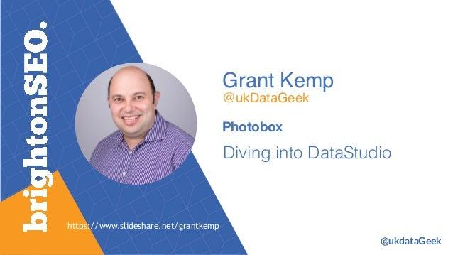 Grant Kemp @ukDataGeek Photobox Diving into DataStudio https://www.slideshare.net/grantkemp @ukdataGeek