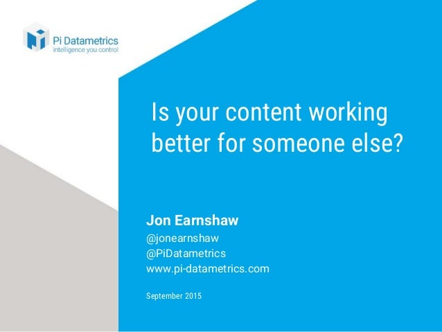 Is your content working better for someone else? Jon Earnshaw @jonearnshaw @PiDatametrics www.pi-datametrics.com September...