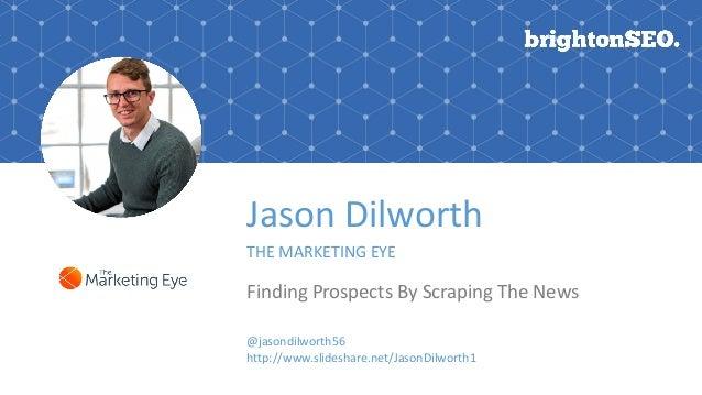 Jason Dilworth THE MARKETING EYE Finding Prospects By Scraping The News @jasondilworth56 http://www.slideshare.net/JasonDi...