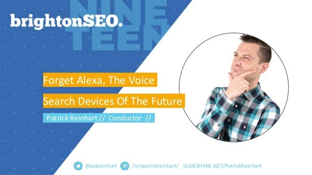 SLIDESHARE.NET/PatrickReinhart Forget Alexa, The Voice Search Devices Of The Future Patrick Reinhart // Conductor // @askr...