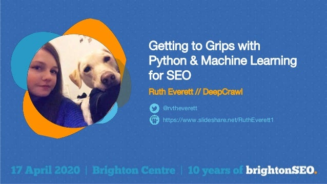 Getting to Grips with Python & Machine Learning for SEO Ruth Everett // DeepCrawl https://www.slideshare.net/RuthEverett1 ...