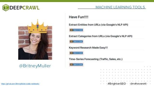MACHINE LEARNING TOOLS @rvtheverett#BrightonSEOhttps://github.com/BritneyMuller/colab-notebooks @BritneyMuller
