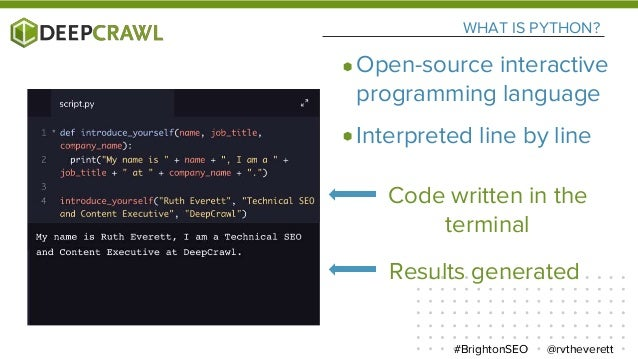 WHAT IS PYTHON? Code written in the terminal @rvtheverett#BrightonSEO Results generated Open-source interactive programmin...