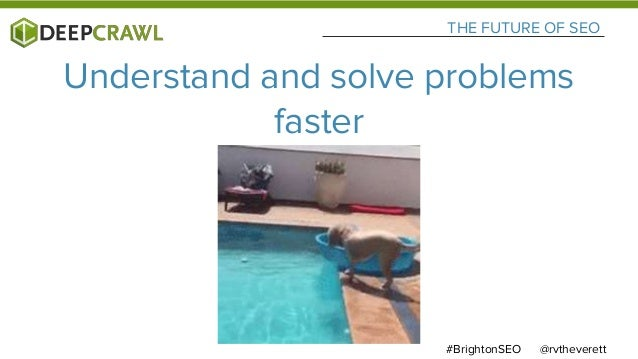 @rvtheverett#BrightonSEO THE FUTURE OF SEO Understand and solve problems faster