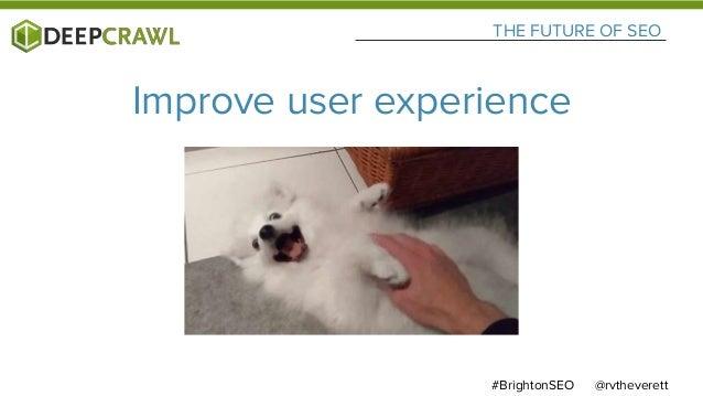 @rvtheverett#BrightonSEO THE FUTURE OF SEO Improve user experience