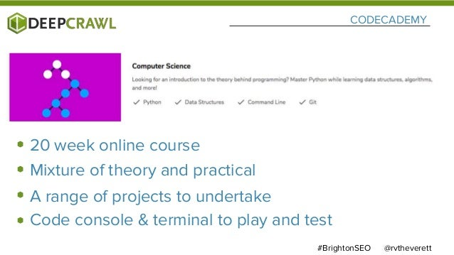 CODECADEMY @rvtheverett#BrightonSEO 20 week online course Mixture of theory and practical A range of projects to undertake...