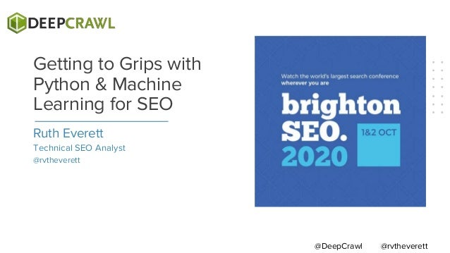 Ruth Everett Technical SEO Analyst @rvtheverett Getting to Grips with Python & Machine Learning for SEO @rvtheverett@DeepC...