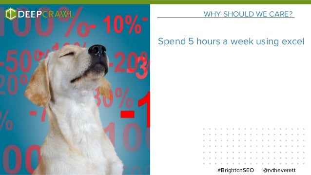 WHY SHOULD WE CARE? @rvtheverett#BrightonSEO Spend 5 hours a week using excel