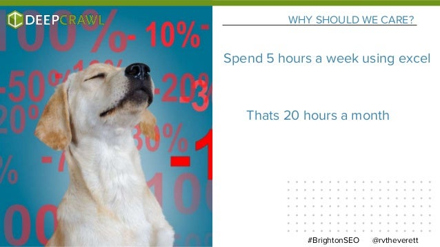 WHY SHOULD WE CARE? @rvtheverett#BrightonSEO Spend 5 hours a week using excel Thats 20 hours a month