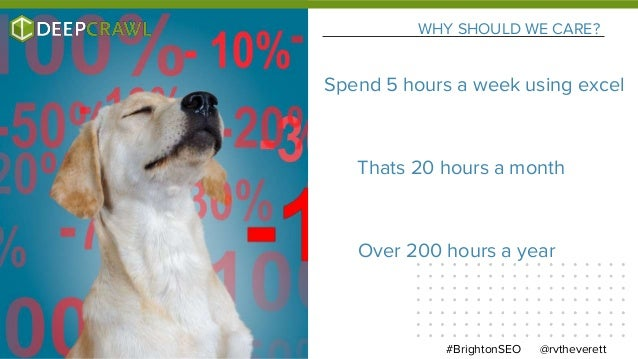 WHY SHOULD WE CARE? @rvtheverett#BrightonSEO Spend 5 hours a week using excel Thats 20 hours a month Over 200 hours a year