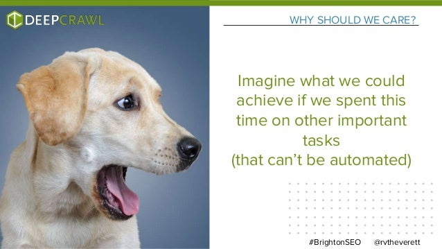 WHY SHOULD WE CARE? @rvtheverett#BrightonSEO Imagine what we could achieve if we spent this time on other important tasks ...