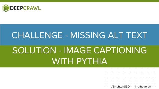 @rvtheverett#BrightonSEO CHALLENGE - MISSING ALT TEXT SOLUTION - IMAGE CAPTIONING WITH PYTHIA