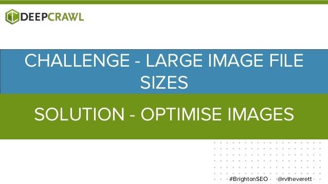 @rvtheverett#BrightonSEO CHALLENGE - LARGE IMAGE FILE SIZES SOLUTION - OPTIMISE IMAGES