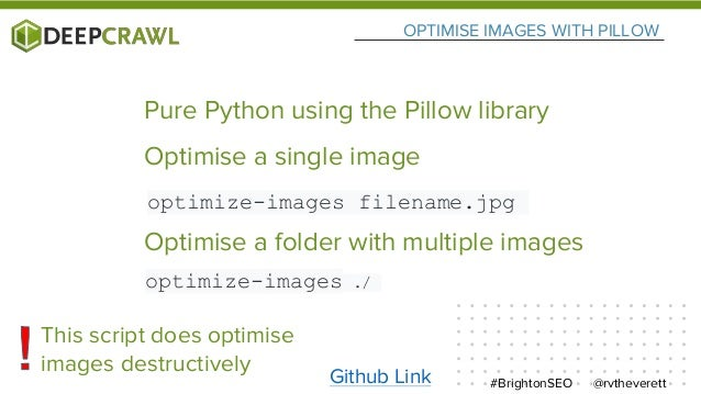 OPTIMISE IMAGES WITH PILLOW @rvtheverett#BrightonSEO Pure Python using the Pillow library This script does optimise images...
