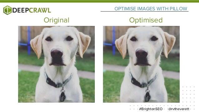 OPTIMISE IMAGES WITH PILLOW @rvtheverett#BrightonSEO Original Optimised