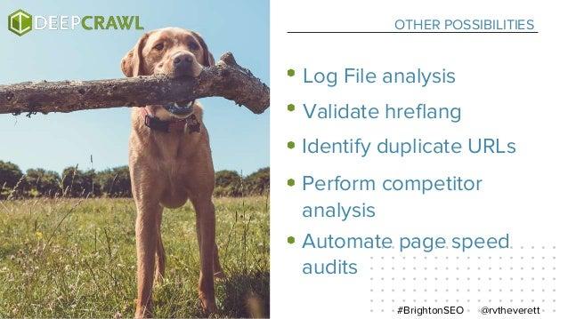 OTHER POSSIBILITIES @rvtheverett#BrightonSEO Log File analysis Validate hreflang Identify duplicate URLs Perform competito...