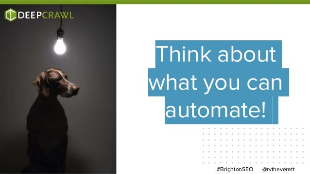 @rvtheverett#BrightonSEO Think about what you can automate!