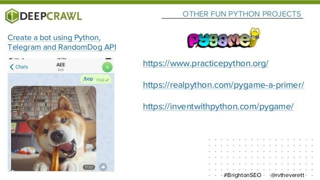 OTHER FUN PYTHON PROJECTS @rvtheverett#BrightonSEO Create a bot using Python, Telegram and RandomDog API https://www.pract...