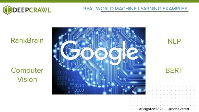 REAL WORLD MACHINE LEARNING EXAMPLES @rvtheverett#BrightonSEO RankBrain NLP Computer Vision BERT