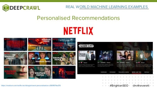 REAL WORLD MACHINE LEARNING EXAMPLES @rvtheverett#BrightonSEO Personalised Recommendations https://medium.com/netflix-tech...