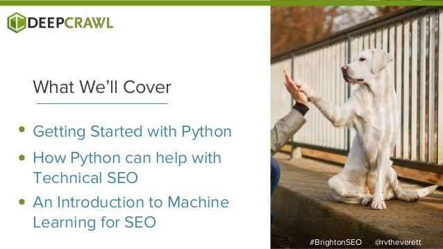 Getting Started with Python What We'll Cover How Python can help with Technical SEO An Introduction to Machine Learning fo...