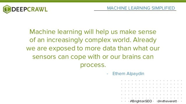 MACHINE LEARNING SIMPLIFIED @rvtheverett#BrightonSEO - Ethem Alpaydin Machine learning will help us make sense of an incre...