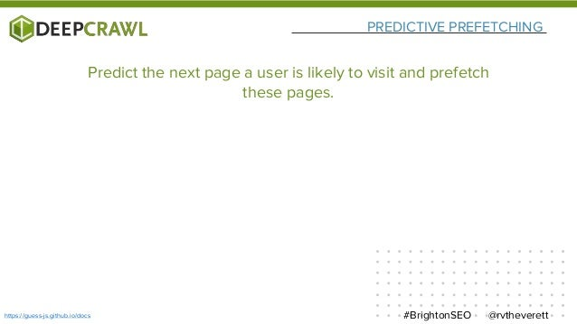 PREDICTIVE PREFETCHING @rvtheverett#BrightonSEOhttps://guess-js.github.io/docs Predict the next page a user is likely to v...