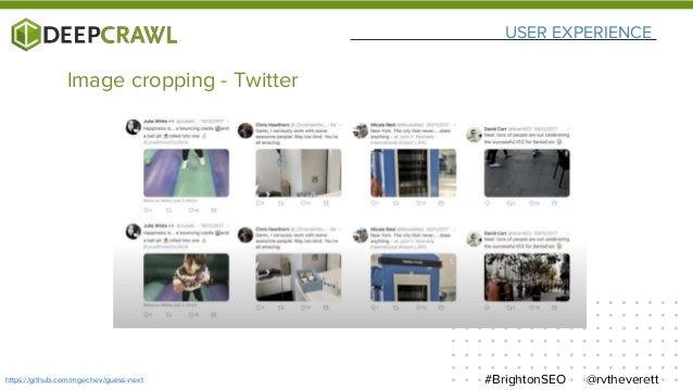 USER EXPERIENCE @rvtheverett#BrightonSEOhttps://github.com/mgechev/guess-next Image cropping - Twitter