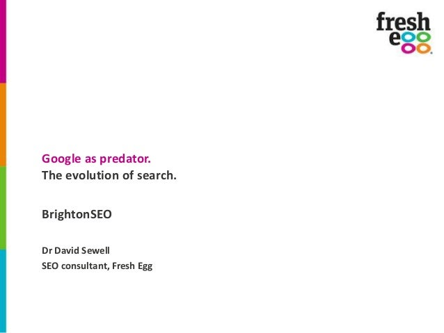 Google as predator. The evolution of search. BrightonSEO Dr David Sewell SEO consultant, Fresh Egg
