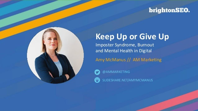 Keep Up or Give Up Imposter Syndrome, Burnout and Mental Health in Digital Amy McManus // AM Marketing SLIDESHARE.NET/AMYM...