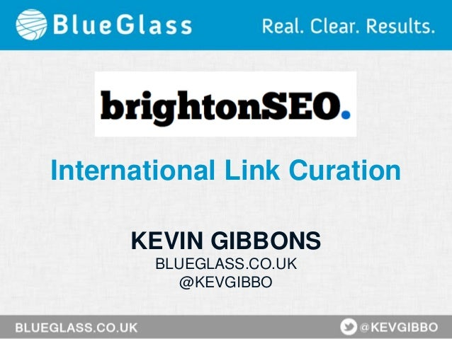 International Link Curation KEVIN GIBBONS BLUEGLASS.CO.UK @KEVGIBBO